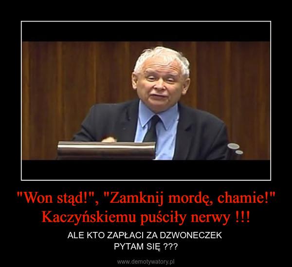 """""""Won stąd!"""", """"Zamknij mordę, chamie!"""" Kaczyńskiemu puściły nerwy !!! – ALE KTO ZAPŁACI ZA DZWONECZEK PYTAM SIĘ ???"""