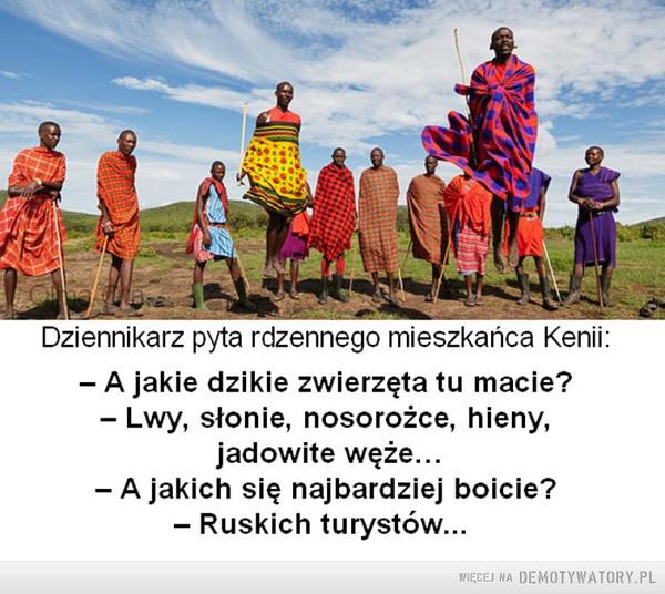 Największym wrogiem człowieka... jest człowiek –  Dziennikarz pyta rdzennego mieszkańca Kenii:- A jakie dzikie zwierzęta tu macie?- Lwy, słonie, nosorożce, hieny,jadowite węże...- A jakich się najbardziej boicie?- Ruskich turystów...