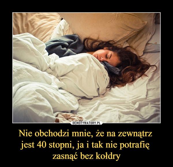 Nie obchodzi mnie, że na zewnątrz jest 40 stopni, ja i tak nie potrafię zasnąć bez kołdry –