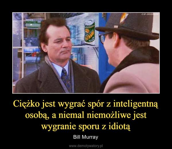 Ciężko jest wygrać spór z inteligentną osobą, a niemal niemożliwe jest wygranie sporu z idiotą – Bill Murray