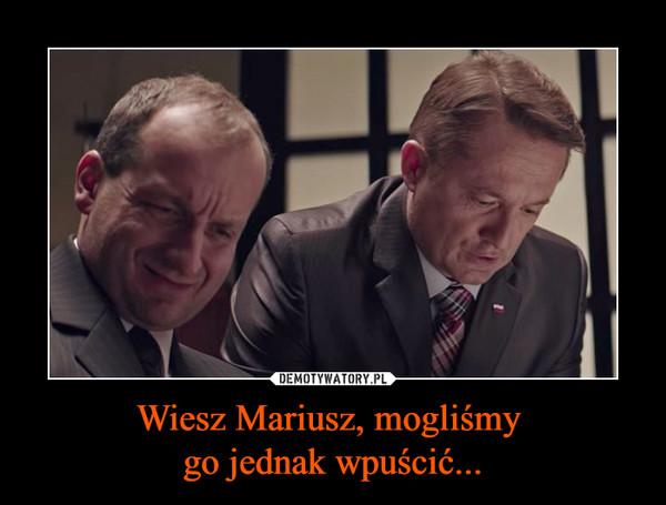 Wiesz Mariusz, mogliśmy go jednak wpuścić... –