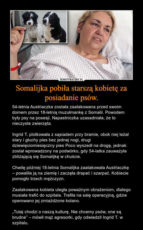 """Somalijka pobiła starszą kobietę za posiadanie psów. – 54-letnia Austriaczka została zaatakowana przed swoim domem przez 18-letnią muzułmankę z Somalii. Powodem były psy na posesji. Napastniczka uzasadniała, że to nieczyste zwierzęta.Ingrid T. plotkowała z sąsiadem przy bramie, obok niej leżał stary i głuchy pies bez jednej nogi, drugi dziewięciomiesięczny pies Poco wyszedł na drogę, jednak został wprowadzony na podwórko, gdy 54-latka zauważyła zbliżającą się Somalijkę w chuście.Chwilę później 18-letnia Somalijka zaatakowała Austriaczkę – powaliła ją na ziemię i zaczęła drapać i szarpać. Kobiecie pomogło trzech mężczyzn.Zaatakowana kobieta uległa poważnym obrażeniom, dlatego musiała trafić do szpitala. Trafiła na salę operacyjną, gdzie operowano jej zmiażdżone kolano.""""Tutaj chodzi o naszą kulturę. Nie chcemy psów, one są brudne"""" – mówił mąż agresorki, gdy odwiedził Ingrid T. w szpitalu."""