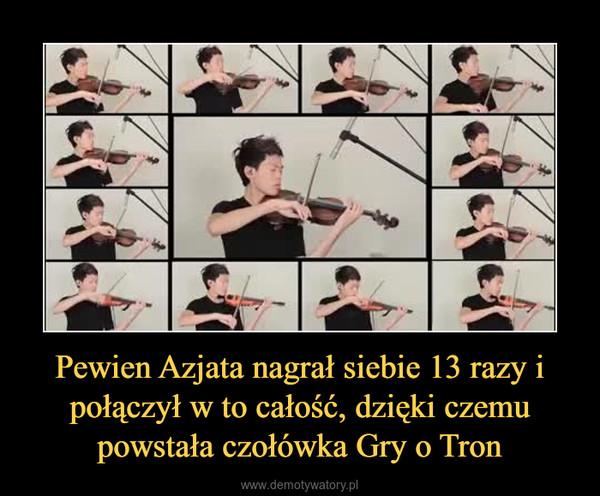 Pewien Azjata nagrał siebie 13 razy i połączył w to całość, dzięki czemu powstała czołówka Gry o Tron –