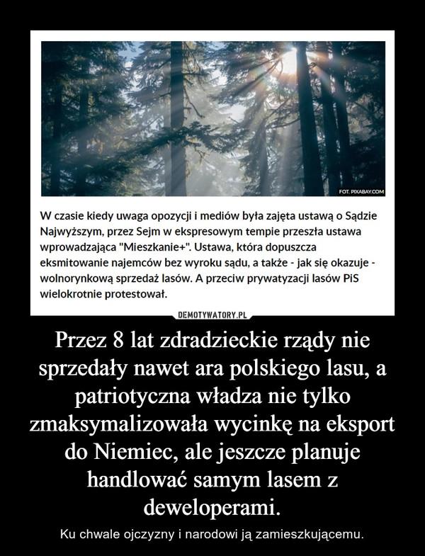Przez 8 lat zdradzieckie rządy nie sprzedały nawet ara polskiego lasu, a patriotyczna władza nie tylko zmaksymalizowała wycinkę na eksport do Niemiec, ale jeszcze planuje handlować samym lasem z deweloperami. – Ku chwale ojczyzny i narodowi ją zamieszkującemu.