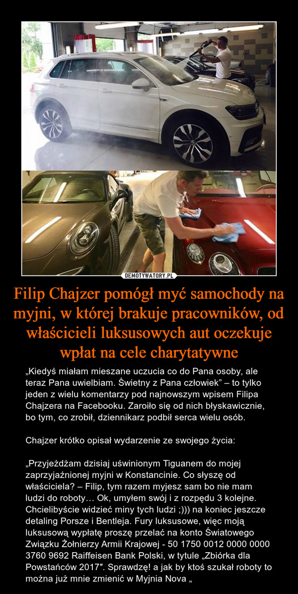 """Filip Chajzer pomógł myć samochody na myjni, w której brakuje pracowników, od właścicieli luksusowych aut oczekuje wpłat na cele charytatywne – """"Kiedyś miałam mieszane uczucia co do Pana osoby, ale teraz Pana uwielbiam. Świetny z Pana człowiek"""" – to tylko jeden z wielu komentarzy pod najnowszym wpisem Filipa Chajzera na Facebooku. Zaroiło się od nich błyskawicznie, bo tym, co zrobił, dziennikarz podbił serca wielu osób.Chajzer krótko opisał wydarzenie ze swojego życia:""""Przyjeżdżam dzisiaj uświnionym Tiguanem do mojej zaprzyjaźnionej myjni w Konstancinie. Co słyszę od właściciela? – Filip, tym razem myjesz sam bo nie mam ludzi do roboty… Ok, umyłem swój i z rozpędu 3 kolejne. Chcielibyście widzieć miny tych ludzi ;))) na koniec jeszcze detaling Porsze i Bentleja. Fury luksusowe, więc moją luksusową wypłatę proszę przelać na konto Światowego Związku Żołnierzy Armii Krajowej - 50 1750 0012 0000 0000 3760 9692 Raiffeisen Bank Polski, w tytule """"Zbiórka dla Powstańców 2017″. Sprawdzę! a jak by ktoś szukał roboty to można już mnie zmienić w Myjnia Nova """""""