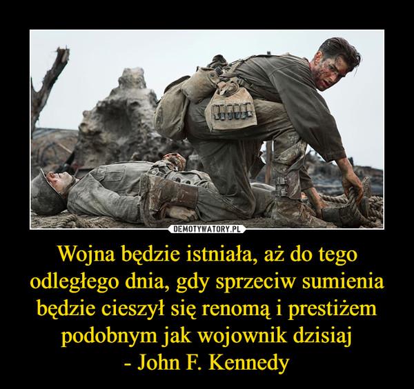 Wojna będzie istniała, aż do tego odległego dnia, gdy sprzeciw sumienia będzie cieszył się renomą i prestiżem podobnym jak wojownik dzisiaj - John F. Kennedy