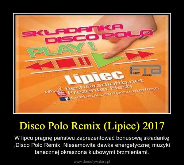 """Disco Polo Remix (Lipiec) 2017 – W lipcu pragnę państwu zaprezentować bonusową składankę """"Disco Polo Remix. Niesamowita dawka energetycznej muzyki tanecznej okraszona klubowymi brzmieniami."""
