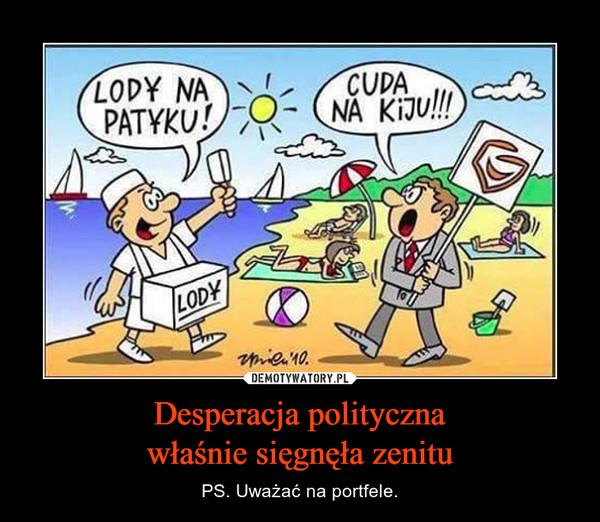Desperacja politycznawłaśnie sięgnęła zenitu – PS. Uważać na portfele.