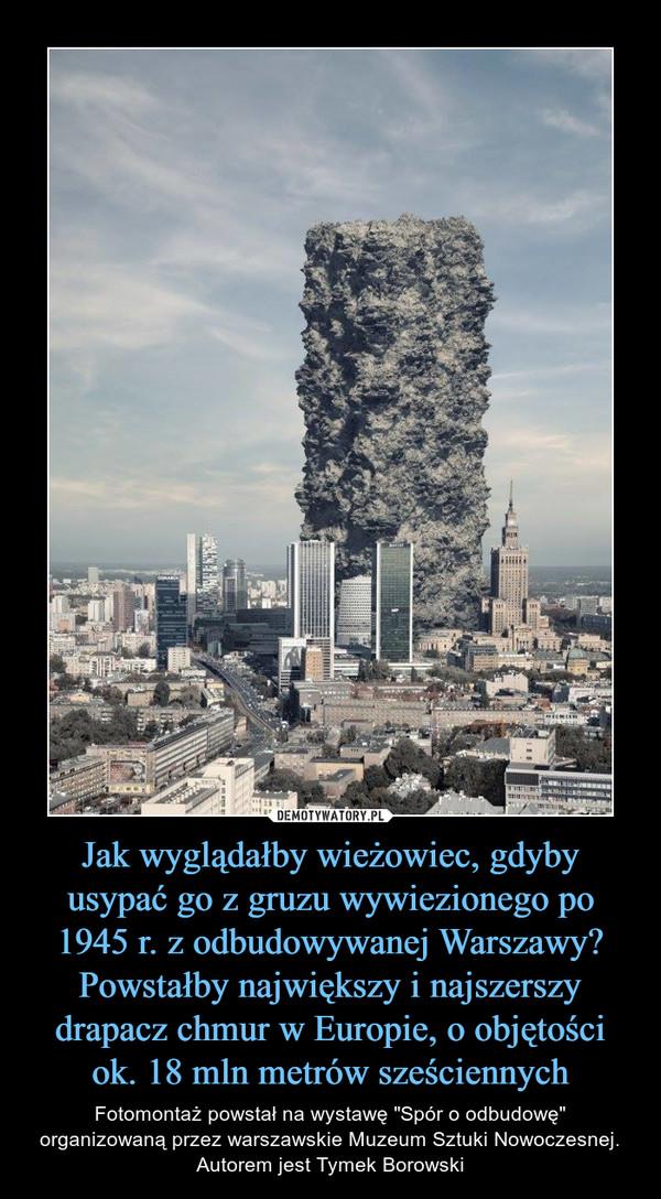 """Jak wyglądałby wieżowiec, gdyby usypać go z gruzu wywiezionego po 1945 r. z odbudowywanej Warszawy? Powstałby największy i najszerszy drapacz chmur w Europie, o objętości ok. 18 mln metrów sześciennych – Fotomontaż powstał na wystawę """"Spór o odbudowę"""" organizowaną przez warszawskie Muzeum Sztuki Nowoczesnej. Autorem jest Tymek Borowski"""