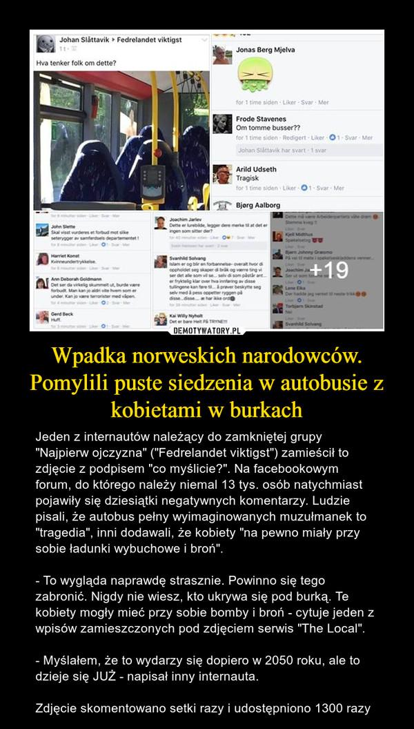 """Wpadka norweskich narodowców. Pomylili puste siedzenia w autobusie z kobietami w burkach – Jeden z internautów należący do zamkniętej grupy """"Najpierw ojczyzna"""" (""""Fedrelandet viktigst"""") zamieścił to zdjęcie z podpisem """"co myślicie?"""". Na facebookowym forum, do którego należy niemal 13 tys. osób natychmiast pojawiły się dziesiątki negatywnych komentarzy. Ludzie pisali, że autobus pełny wyimaginowanych muzułmanek to """"tragedia"""", inni dodawali, że kobiety """"na pewno miały przy sobie ładunki wybuchowe i broń"""".- To wygląda naprawdę strasznie. Powinno się tego zabronić. Nigdy nie wiesz, kto ukrywa się pod burką. Te kobiety mogły mieć przy sobie bomby i broń - cytuje jeden z wpisów zamieszczonych pod zdjęciem serwis """"The Local"""".- Myślałem, że to wydarzy się dopiero w 2050 roku, ale to dzieje się JUŻ - napisał inny internauta.Zdjęcie skomentowano setki razy i udostępniono 1300 razy"""