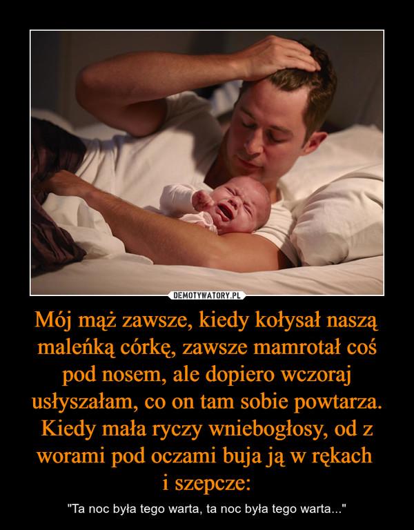 """Mój mąż zawsze, kiedy kołysał naszą maleńką córkę, zawsze mamrotał coś pod nosem, ale dopiero wczoraj usłyszałam, co on tam sobie powtarza.Kiedy mała ryczy wniebogłosy, od z worami pod oczami buja ją w rękach i szepcze: – """"Ta noc była tego warta, ta noc była tego warta..."""""""