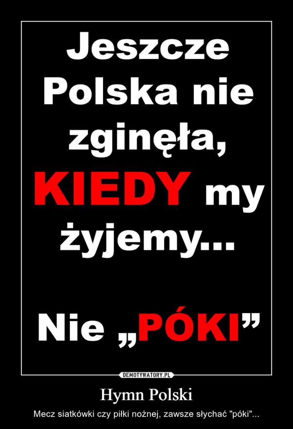 """Hymn Polski – Mecz siatkówki czy piłki nożnej, zawsze słychać """"póki""""..."""