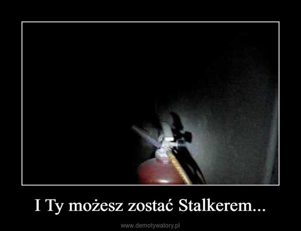 I Ty możesz zostać Stalkerem... –