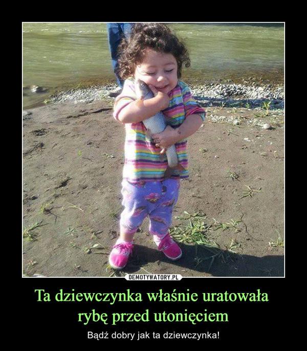 Ta dziewczynka właśnie uratowała rybę przed utonięciem – Bądź dobry jak ta dziewczynka!