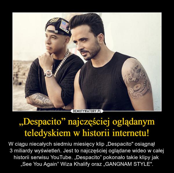 """""""Despacito"""" najczęściej oglądanym teledyskiem w historii internetu! – W ciągu niecałych siedmiu miesięcy klip """"Despacito"""" osiągnął        3 miliardy wyświetleń. Jest to najczęściej oglądane wideo w całej historii serwisu YouTube. """"Despacito"""" pokonało takie klipy jak  """"See You Again"""" Wiza Khalify oraz """"GANGNAM STYLE""""."""