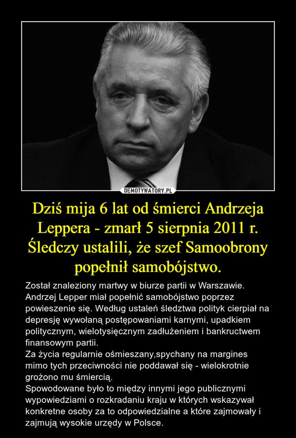 Dziś mija 6 lat od śmierci Andrzeja Leppera - zmarł 5 sierpnia 2011 r. Śledczy ustalili, że szef Samoobrony popełnił samobójstwo. – Został znaleziony martwy w biurze partii w Warszawie. Andrzej Lepper miał popełnić samobójstwo poprzez powieszenie się. Według ustaleń śledztwa polityk cierpiał na depresję wywołaną postępowaniami karnymi, upadkiem politycznym, wielotysięcznym zadłużeniem i bankructwem finansowym partii.Za życia regularnie ośmieszany,spychany na margines mimo tych przeciwności nie poddawał się - wielokrotnie grożono mu śmiercią.Spowodowane było to między innymi jego publicznymi wypowiedziami o rozkradaniu kraju w których wskazywał konkretne osoby za to odpowiedzialne a które zajmowały i zajmują wysokie urzędy w Polsce.
