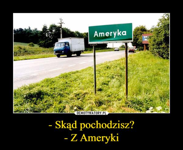 - Skąd pochodzisz?- Z Ameryki –  Ameryka