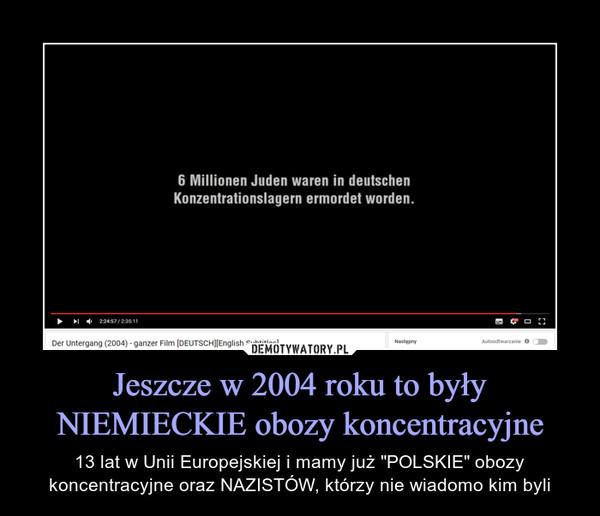 """Jeszcze w 2004 roku to były NIEMIECKIE obozy koncentracyjne – 13 lat w Unii Europejskiej i mamy już """"POLSKIE"""" obozy koncentracyjne oraz NAZISTÓW, którzy nie wiadomo kim byli"""