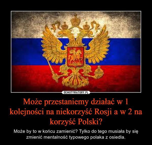 Może przestaniemy działać w 1 kolejności na niekorzyść Rosji a w 2 na korzyść Polski? – Może by to w końcu zamienić? Tylko do tego musiała by się zmienić mentalność typowego polaka z osiedla.