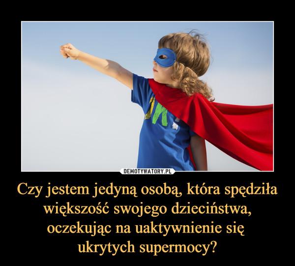 Czy jestem jedyną osobą, która spędziła większość swojego dzieciństwa, oczekując na uaktywnienie się ukrytych supermocy? –