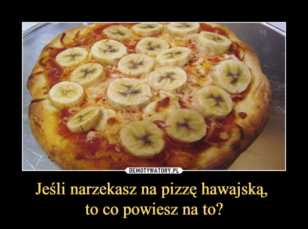 Jeśli narzekasz na pizzę hawajską, to co powiesz na to? –