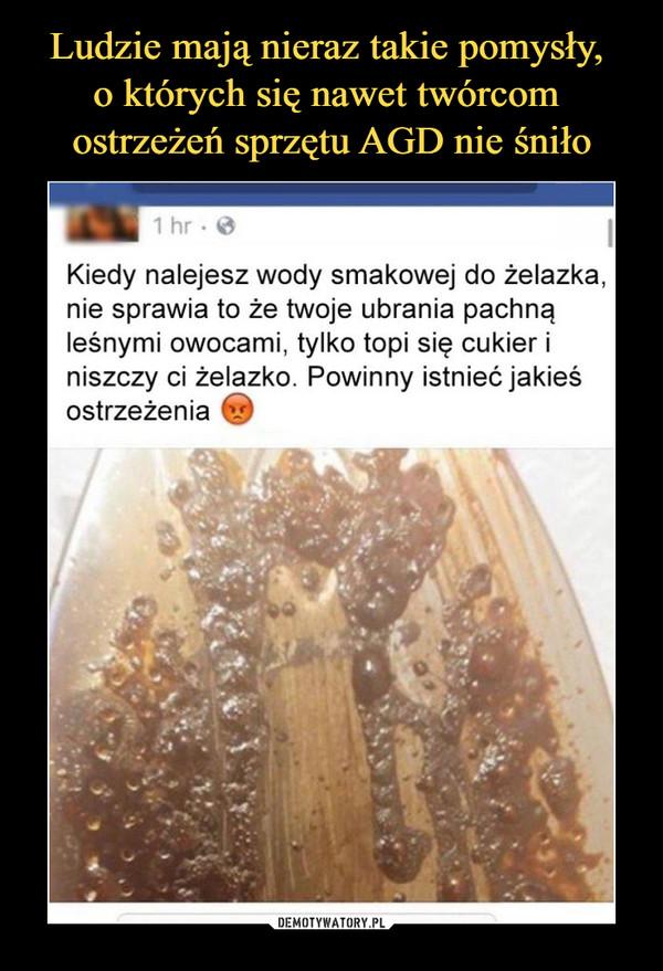 –  Kiedy nalejesz wody smakowej do żelazka, nie sprawia to, że twoje ubrania pachną leśnymi owocami, tylko topi się cukier i niszczy żelazko. Powinny istnieć jakieś ostrzeżenia