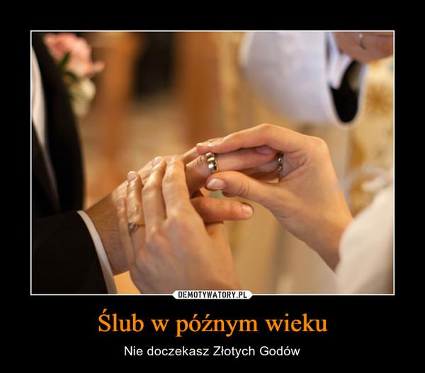 Ślub w późnym wieku – Nie doczekasz Złotych Godów