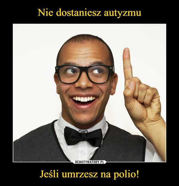 Jeśli umrzesz na polio! –