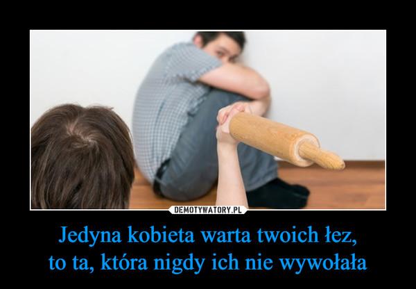Jedyna kobieta warta twoich łez,to ta, która nigdy ich nie wywołała –