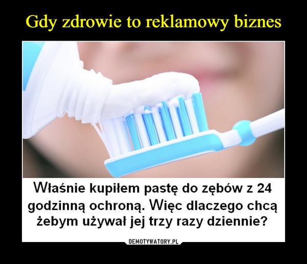 –  Właśnie kupiłem pastę do zębów z 24godzinną ochroną. Więc dlaczego chcążebym używał jej trzy razy dziennie?