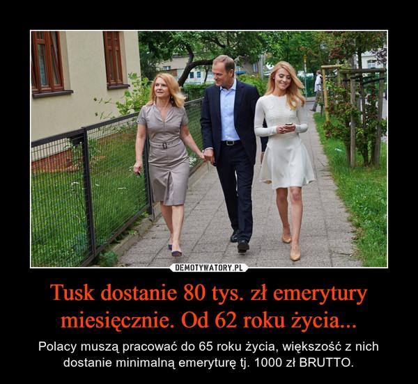 Tusk dostanie 80 tys. zł emerytury miesięcznie. Od 62 roku życia... – Polacy muszą pracować do 65 roku życia, większość z nich dostanie minimalną emeryturę tj. 1000 zł BRUTTO.