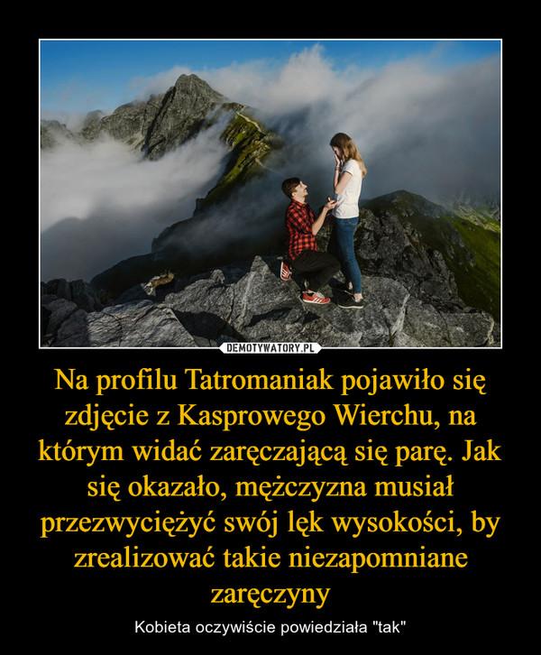"""Na profilu Tatromaniak pojawiło się zdjęcie z Kasprowego Wierchu, na którym widać zaręczającą się parę. Jak się okazało, mężczyzna musiał przezwyciężyć swój lęk wysokości, by zrealizować takie niezapomniane zaręczyny – Kobieta oczywiście powiedziała """"tak"""""""