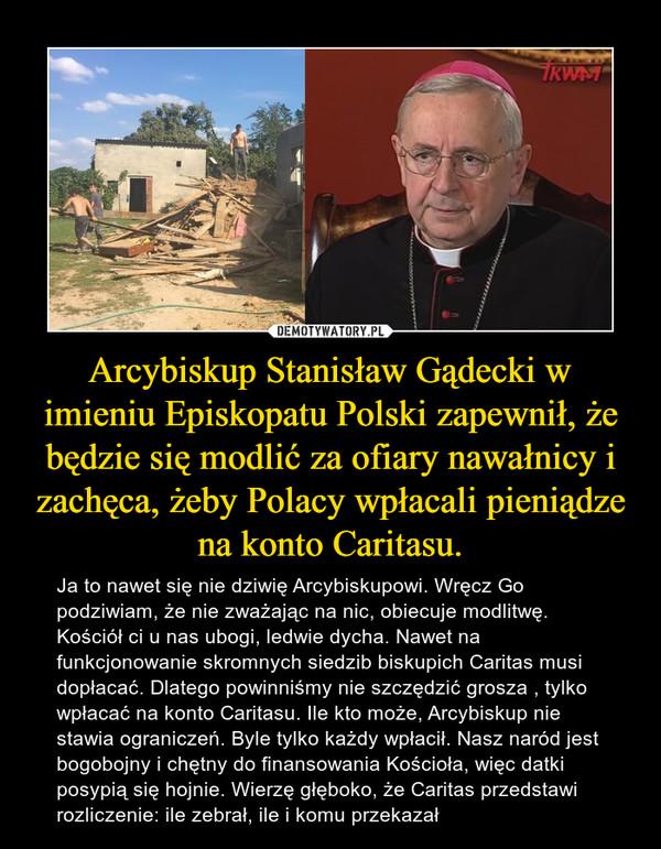 Arcybiskup Stanisław Gądecki w imieniu Episkopatu Polski zapewnił, że będzie się modlić za ofiary nawałnicy i zachęca, żeby Polacy wpłacali pieniądze na konto Caritasu. – Ja to nawet się nie dziwię Arcybiskupowi. Wręcz Go podziwiam, że nie zważając na nic, obiecuje modlitwę. Kościół ci u nas ubogi, ledwie dycha. Nawet na funkcjonowanie skromnych siedzib biskupich Caritas musi dopłacać. Dlatego powinniśmy nie szczędzić grosza , tylko wpłacać na konto Caritasu. Ile kto może, Arcybiskup nie stawia ograniczeń. Byle tylko każdy wpłacił. Nasz naród jest bogobojny i chętny do finansowania Kościoła, więc datki posypią się hojnie. Wierzę głęboko, że Caritas przedstawi rozliczenie: ile zebrał, ile i komu przekazał
