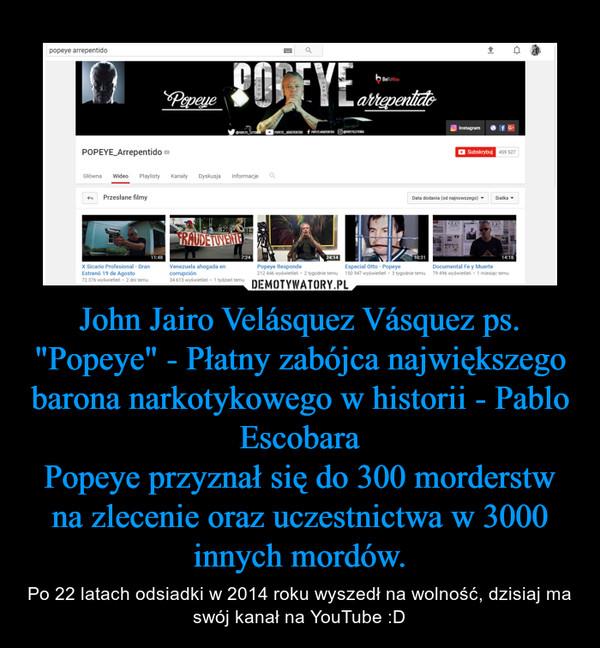 """John Jairo Velásquez Vásquez ps. """"Popeye"""" - Płatny zabójca największego barona narkotykowego w historii - Pablo EscobaraPopeye przyznał się do 300 morderstw na zlecenie oraz uczestnictwa w 3000 innych mordów. – Po 22 latach odsiadki w 2014 roku wyszedł na wolność, dzisiaj ma swój kanał na YouTube :D"""
