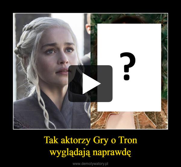 Tak aktorzy Gry o Tron wyglądają naprawdę