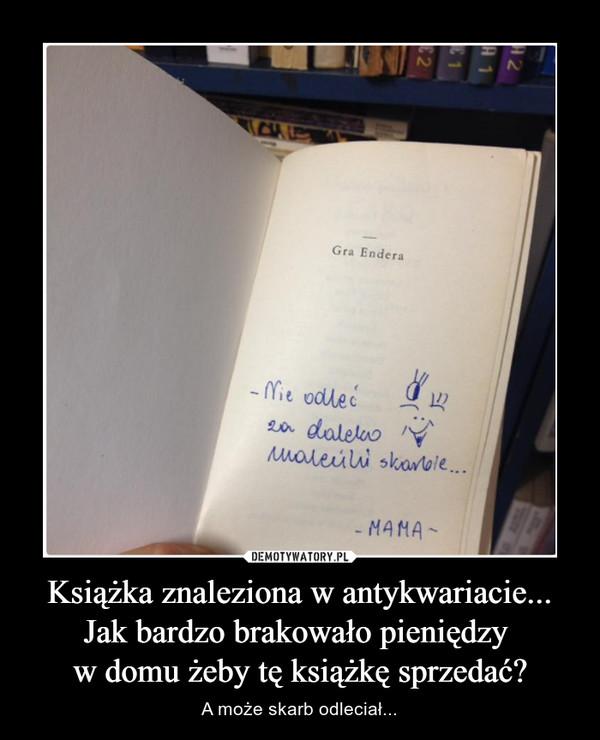 Książka znaleziona w antykwariacie...Jak bardzo brakowało pieniędzy w domu żeby tę książkę sprzedać? – A może skarb odleciał...