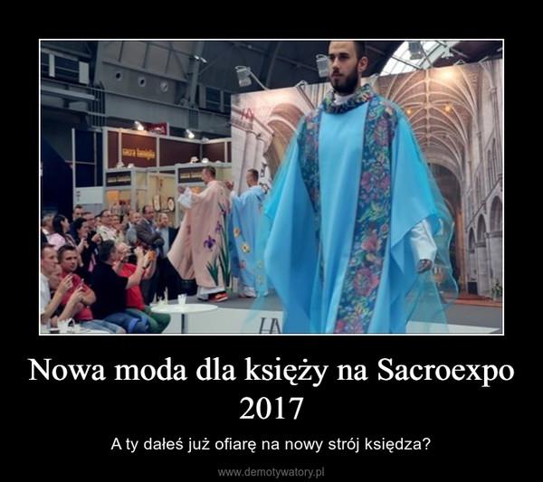Nowa moda dla księży na Sacroexpo 2017 – A ty dałeś już ofiarę na nowy strój księdza?