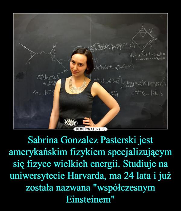 """Sabrina Gonzalez Pasterski jest amerykańskim fizykiem specjalizującym się fizyce wielkich energii. Studiuje na uniwersytecie Harvarda, ma 24 lata i już została nazwana """"współczesnym Einsteinem"""" –"""