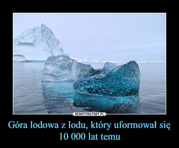 Góra lodowa z lodu, który uformował się 10 000 lat temu –