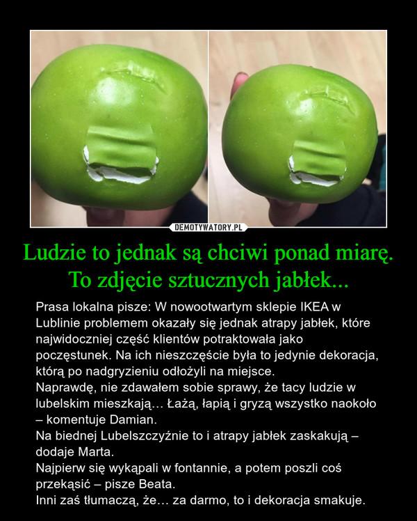 Ludzie to jednak są chciwi ponad miarę. To zdjęcie sztucznych jabłek... – Prasa lokalna pisze: W nowootwartym sklepie IKEA w Lublinie problemem okazały się jednak atrapy jabłek, które najwidoczniej część klientów potraktowała jako poczęstunek. Na ich nieszczęście była to jedynie dekoracja, którą po nadgryzieniu odłożyli na miejsce.Naprawdę, nie zdawałem sobie sprawy, że tacy ludzie w lubelskim mieszkają… Łażą, łapią i gryzą wszystko naokoło – komentuje Damian.Na biednej Lubelszczyźnie to i atrapy jabłek zaskakują – dodaje Marta.Najpierw się wykąpali w fontannie, a potem poszli coś przekąsić – pisze Beata.Inni zaś tłumaczą, że… za darmo, to i dekoracja smakuje.
