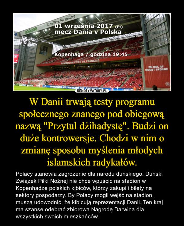"""W Danii trwają testy programu społecznego znanego pod obiegową nazwą """"Przytul dżihadystę"""". Budzi on duże kontrowersje. Chodzi w nim o zmianę sposobu myślenia młodych islamskich radykałów. – Polacy stanowia zagrozenie dla narodu duńskiego. Duński Związek Piłki Nożnej nie chce wpuścić na stadion w Kopenhadze polskich kibiców, którzy zakupili bilety na sektory gospodarzy. By Polacy mogli wejść na stadion, muszą udowodnić, że kibicują reprezentacji Danii. Ten kraj ma szanse odebrać zbiorowa Nagrodę Darwina dla wszystkich swoich mieszkańców."""