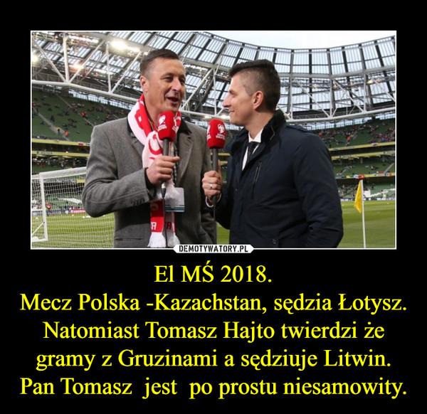 El MŚ 2018.Mecz Polska -Kazachstan, sędzia Łotysz.Natomiast Tomasz Hajto twierdzi że gramy z Gruzinami a sędziuje Litwin.Pan Tomasz  jest  po prostu niesamowity. –
