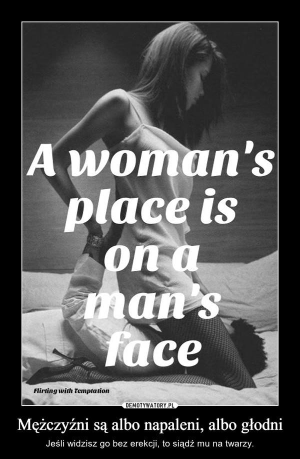 Mężczyźni są albo napaleni, albo głodni – Jeśli widzisz go bez erekcji, to siądź mu na twarzy.