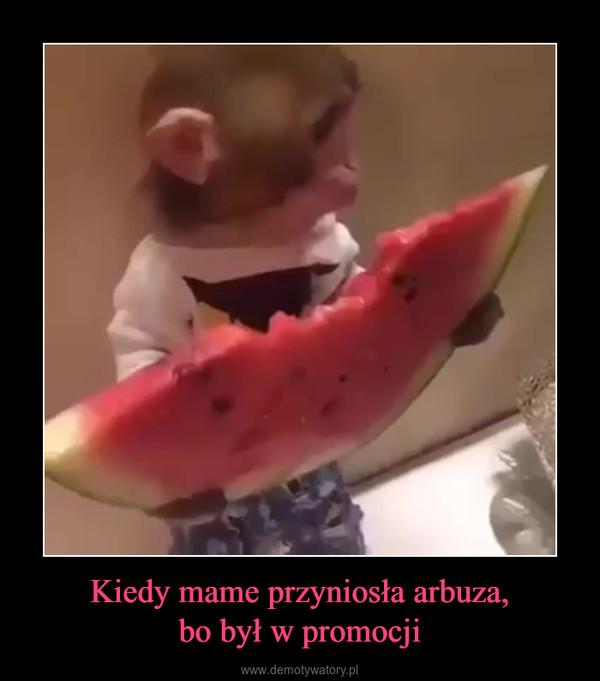 Kiedy mame przyniosła arbuza,bo był w promocji –