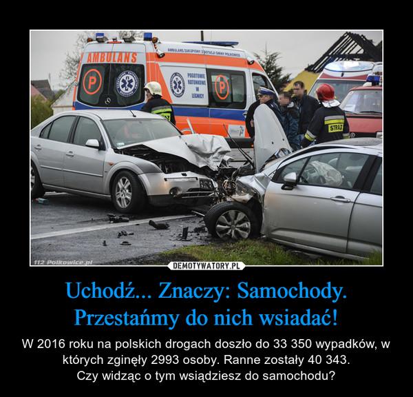 Uchodź... Znaczy: Samochody. Przestańmy do nich wsiadać! – W 2016 roku na polskich drogach doszło do 33 350 wypadków, w których zginęły 2993 osoby. Ranne zostały 40 343.Czy widząc o tym wsiądziesz do samochodu?