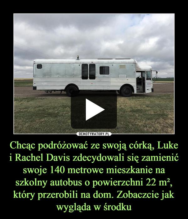 Chcąc podróżować ze swoją córką, Luke i Rachel Davis zdecydowali się zamienić swoje 140 metrowe mieszkanie na szkolny autobus o powierzchni 22 m², który przerobili na dom. Zobaczcie jak wygląda w środku –