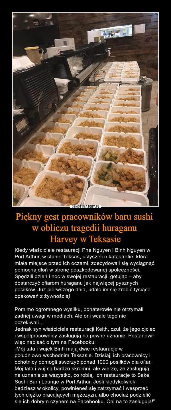 """Piękny gest pracowników baru sushi w obliczu tragedii huraganu Harvey w Teksasie – Kiedy właściciele restauracji Phe Nguyen i Binh Nguyen w Port Arthur, w stanie Teksas, usłyszeli o katastrofie, która miała miejsce przed ich oczami, zdecydowali się wyciągnąć pomocną dłoń w stronę poszkodowanej społeczności. Spędzili dzień i noc w swojej restauracji, gotując – aby dostarczyć ofiarom huraganu jak najwięcej pysznych posiłków. Już pierwszego dnia, udało im się zrobić tysiące opakowań z żywnością!Pomimo ogromnego wysiłku, bohaterowie nie otrzymali żadnej uwagi w mediach. Ale oni wcale tego nie oczekiwali…Jednak syn właściciela restauracji Keith, czuł, że jego ojciec i współpracownicy zasługują na pewne uznanie. Postanowił więc napisać o tym na Facebooku:""""Mój tata i wujek Binh mają dwie restauracje w południowo-wschodnim Teksasie. Dzisiaj, ich pracownicy i ochotnicy pomogli stworzyć ponad 1000 posiłków dla ofiar. Mój tata i wuj są bardzo skromni, ale wierzę, że zasługują na uznanie za wszystko, co robią. Ich restauracje to Sake Sushi Bar i Lounge w Port Arthur. Jeśli kiedykolwiek będziesz w okolicy, powinieneś się zatrzymać i wesprzeć tych ciężko pracujących mężczyzn, albo chociaż podzielić się ich dobrym czynem na Facebooku. Oni na to zasługują!"""""""