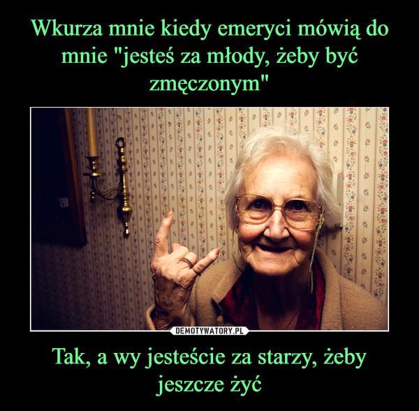 Tak, a wy jesteście za starzy, żeby jeszcze żyć –
