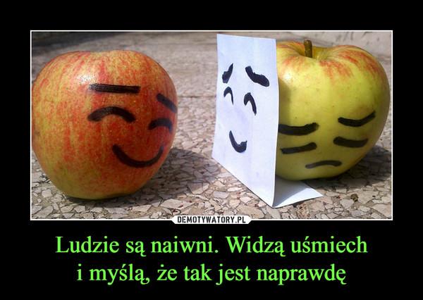 Ludzie są naiwni. Widzą uśmiechi myślą, że tak jest naprawdę –