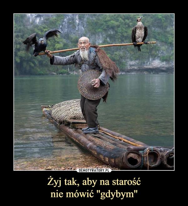 Żyj tak, aby na starośćnie mówić ''gdybym'' –